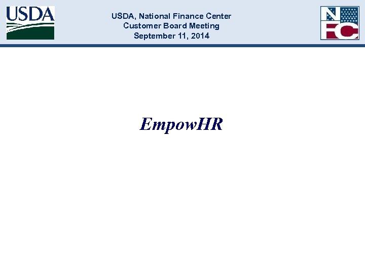 USDA, National Finance Center Customer Board Meeting September 11, 2014 Empow. HR