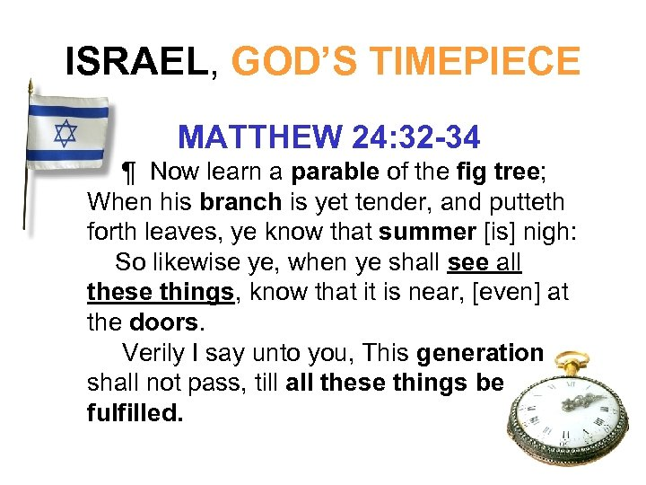 ISRAEL, GOD'S TIMEPIECE MATTHEW 24: 32 -34 ¶ Now learn a parable of the