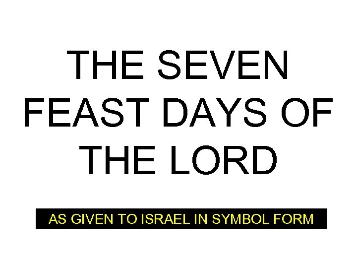 THE SEVEN FEAST DAYS OF THE LORD AS GIVEN TO ISRAEL IN SYMBOL FORM
