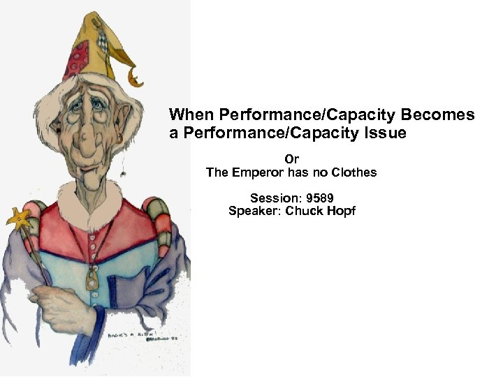 When Performance/Capacity Becomes a Performance/Capacity Issue Or The Emperor has no Clothes Session: 9589