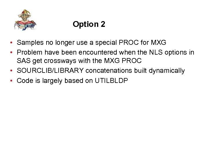 Option 2 • Samples no longer use a special PROC for MXG • Problem