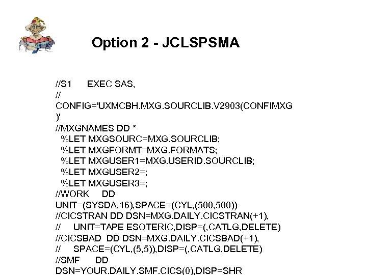 Option 2 - JCLSPSMA //S 1 EXEC SAS, // CONFIG='UXMCBH. MXG. SOURCLIB. V 2903(CONFIMXG