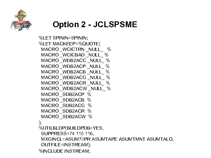 Option 2 - JCLSPSME %LET SPININ=SPININ; %LET MACKEEP=%QUOTE( MACRO _WCICTRN _NULL_ % MACRO _WCICBAD