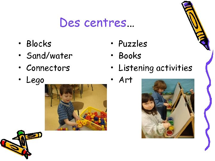 Des centres… • • Blocks Sand/water Connectors Lego • • Puzzles Books Listening activities