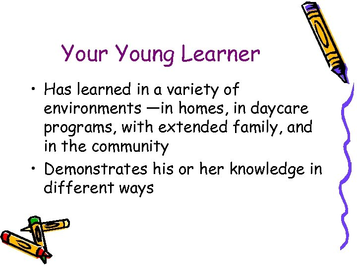 Your Young Learner • Has learned in a variety of environments —in homes, in