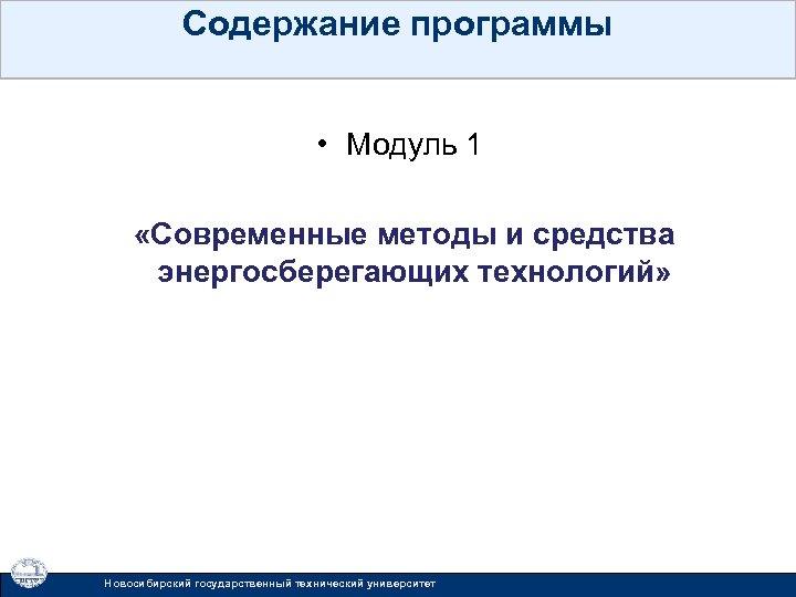 Содержание программы • Модуль 1 «Современные методы и средства энергосберегающих технологий» Новосибирский государственный технический