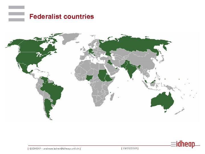 Federalist countries   ©IDHEAP – andreas. ladner@idheap. unil. ch     19/03/2018  