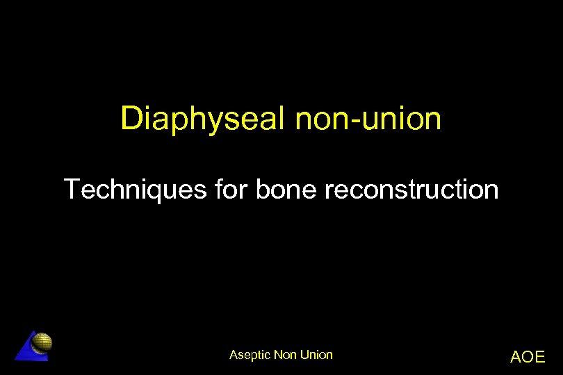 Diaphyseal non-union Techniques for bone reconstruction Aseptic Non Union AOE