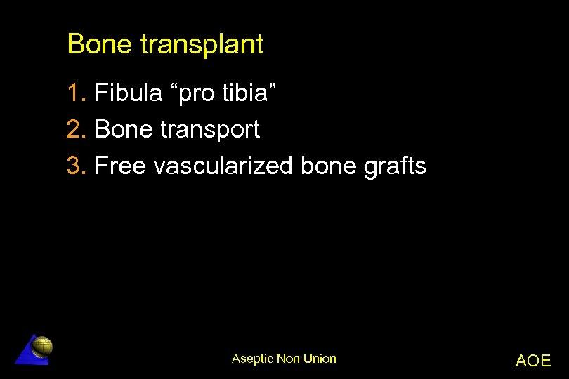 "Bone transplant 1. Fibula ""pro tibia"" 2. Bone transport 3. Free vascularized bone grafts"