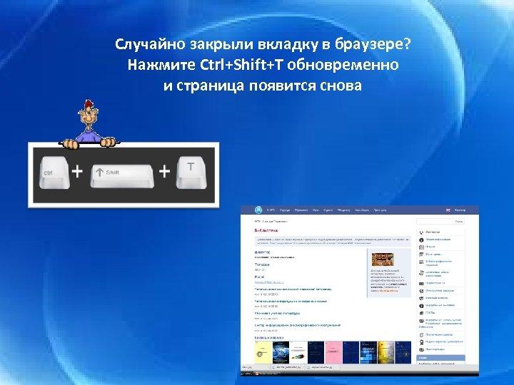 Случайно закрыли вкладку в браузере? Нажмите Ctrl+Shift+T обновременно и страница появится снова