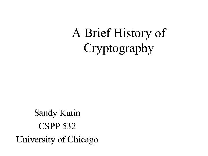 A Brief History of Cryptography Sandy Kutin CSPP 532 University of Chicago