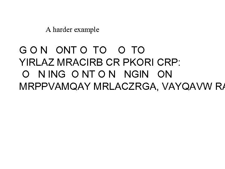 A harder example G O N ONT O TO YIRLAZ MRACIRB CR PKORI CRP: