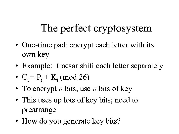 The perfect cryptosystem • One-time pad: encrypt each letter with its own key •