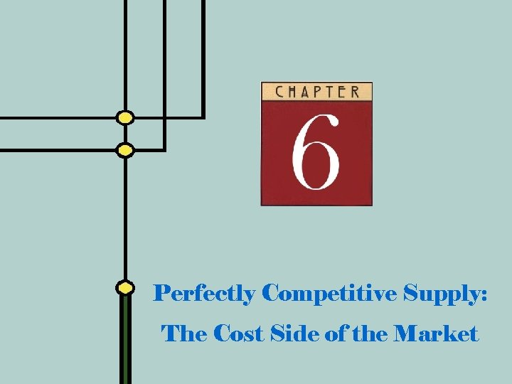 Perfectly Competitive Supply: The Cost Side of the Market