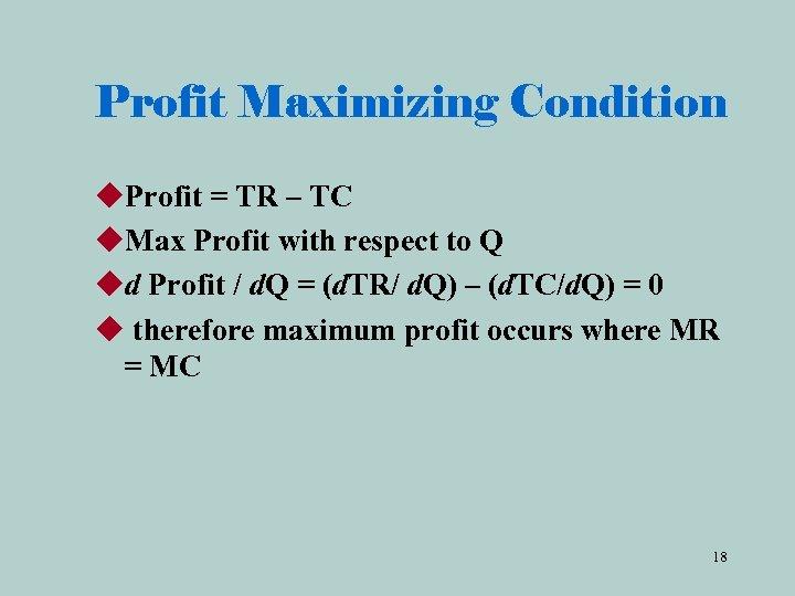 Profit Maximizing Condition u. Profit = TR – TC u. Max Profit with respect
