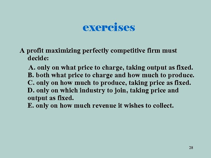 exercises A profit maximizing perfectly competitive firm must decide: A. only on what price