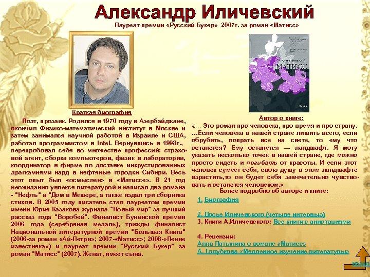 Лауреат премии «Русский Букер» 2007 г. за роман «Матисс» Краткая биография Поэт, прозаик. Родился