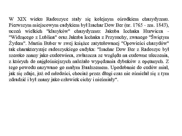 W XIX wieku Radoszyce stały się kolejnym ośrodkiem chasydyzmu. Pierwszym miejscowym cadykiem był Isachar