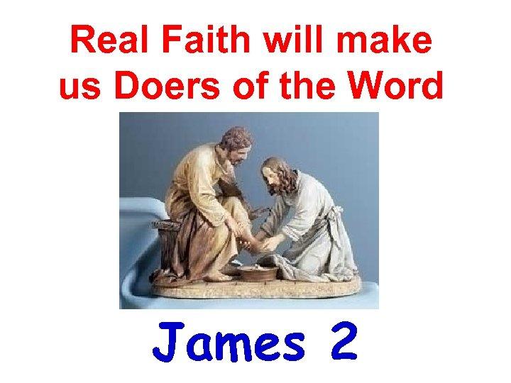 Real Faith will make us Doers of the Word James 2
