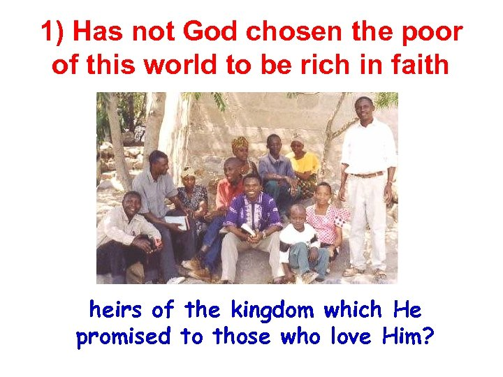 1) Has not God chosen the poor of this world to be rich in
