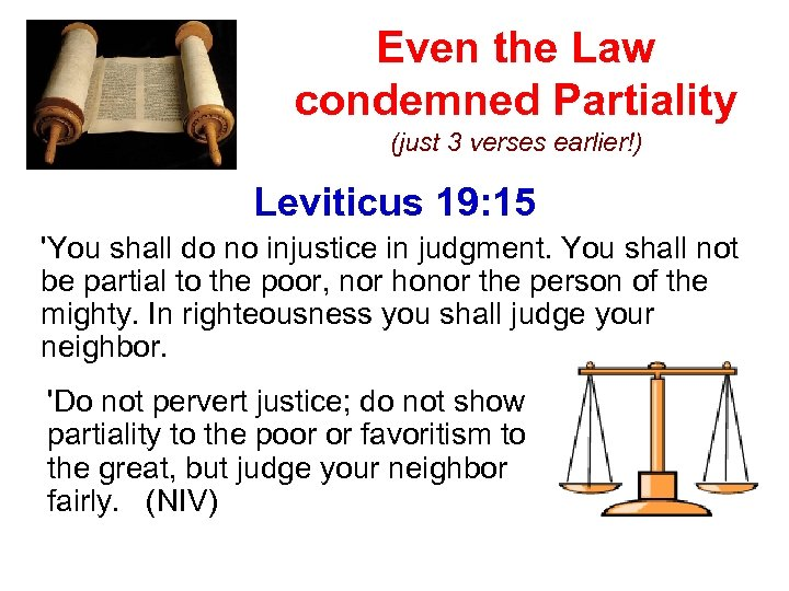 Even the Law condemned Partiality (just 3 verses earlier!) Leviticus 19: 15 'You shall