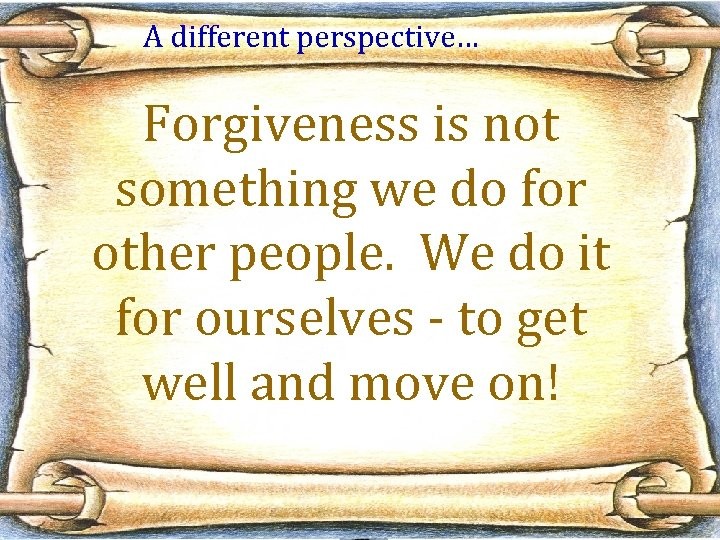 A different perspective… Forgiveness is not something we do for other people. We do