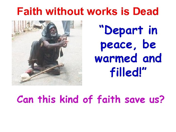"Faith without works is Dead ""Depart in peace, be warmed and filled!"" Can this"