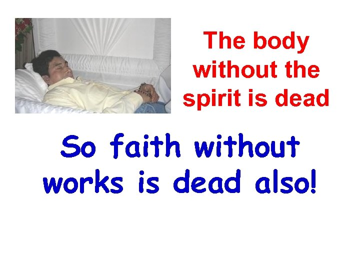 The body without the spirit is dead So faith without works is dead also!