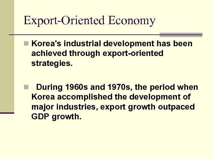 Export-Oriented Economy n Korea's industrial development has been achieved through export-oriented strategies. n During