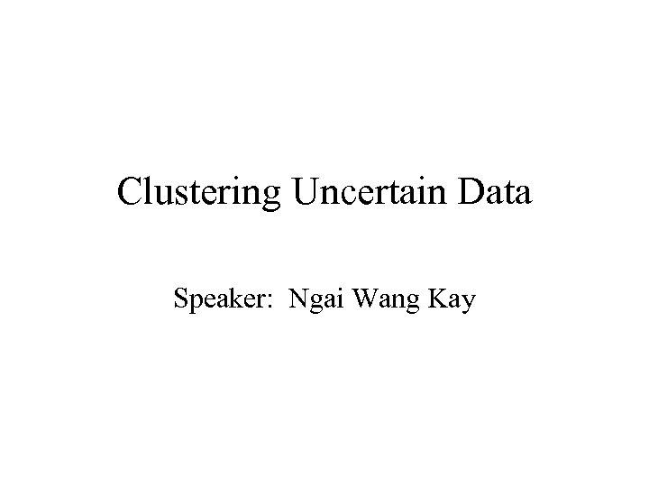 Clustering Uncertain Data Speaker: Ngai Wang Kay