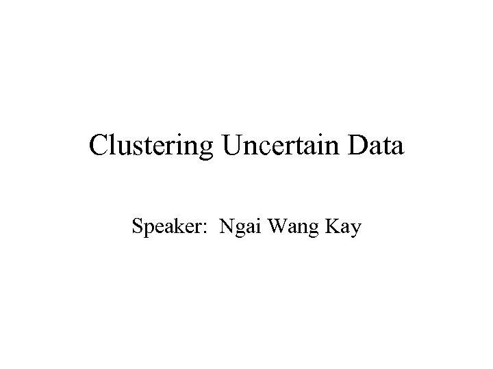 Clustering Uncertain Data Speaker: Ngai Wang Kay