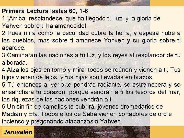 Primera Lectura Isaías 60, 1 -6 1 ¡Arriba, resplandece, que ha llegado tu luz,