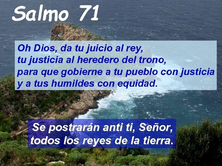 Salmo 71 Oh Dios, da tu juicio al rey, tu justicia al heredero del