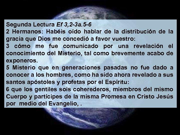 Segunda Lectura Ef 3, 2 -3 a. 5 -6 2 Hermanos: Habéis oído hablar