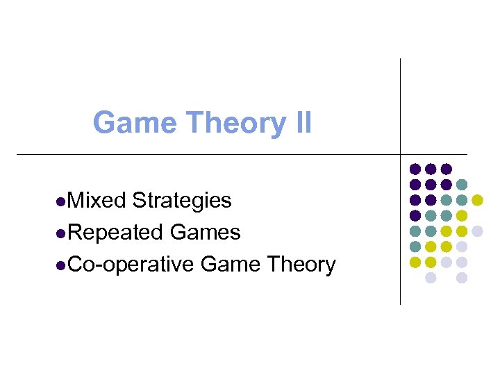 Game Theory II l. Mixed Strategies l. Repeated Games l. Co-operative Game Theory