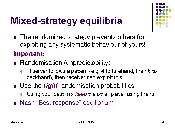 Mixed-strategy equilibria The randomized strategy prevents others from exploiting any systematic behaviour of yours!