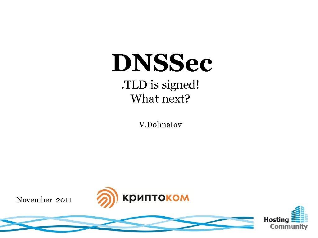 DNSSec. TLD is signed! What next? V. Dolmatov November 2011