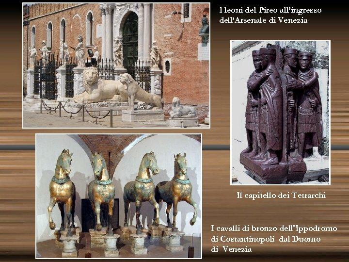 I leoni del Pireo all'ingresso dell'Arsenale di Venezia Il capitello dei Tetrarchi I cavalli