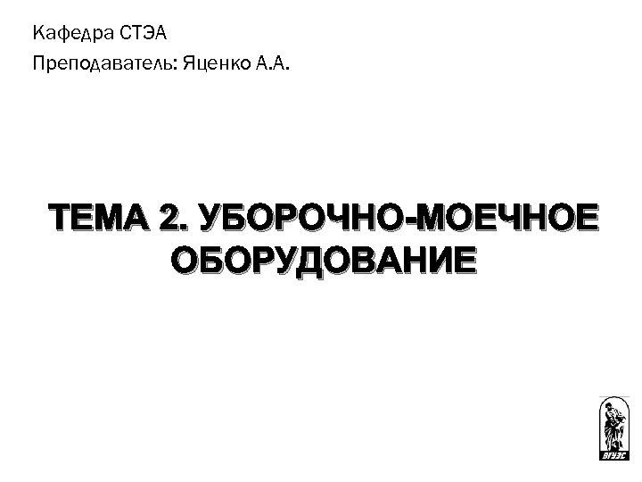 Кафедра СТЭА Преподаватель: Яценко А. А. ТЕМА 2. УБОРОЧНО-МОЕЧНОЕ ОБОРУДОВАНИЕ