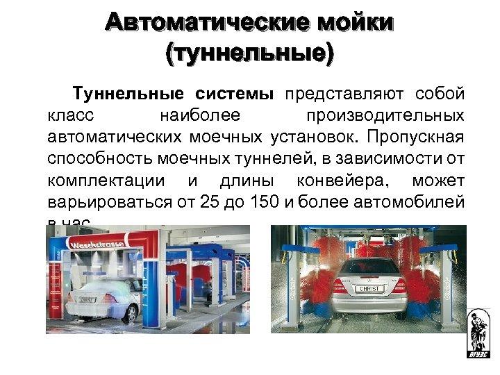 Автоматические мойки (туннельные) Туннельные системы представляют собой класс наиболее производительных автоматических моечных установок. Пропускная