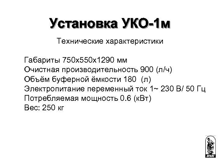 Установка УКО-1 м Технические характеристики Габариты 750 х550 х1290 мм Очистная производительность 900 (л/ч)
