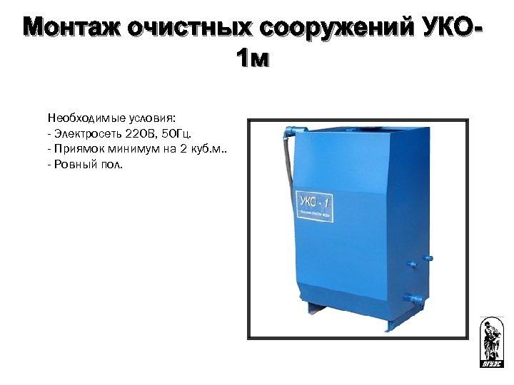 Монтаж очистных сооружений УКО 1 м Необходимые условия: - Электросеть 220 В, 50 Гц.