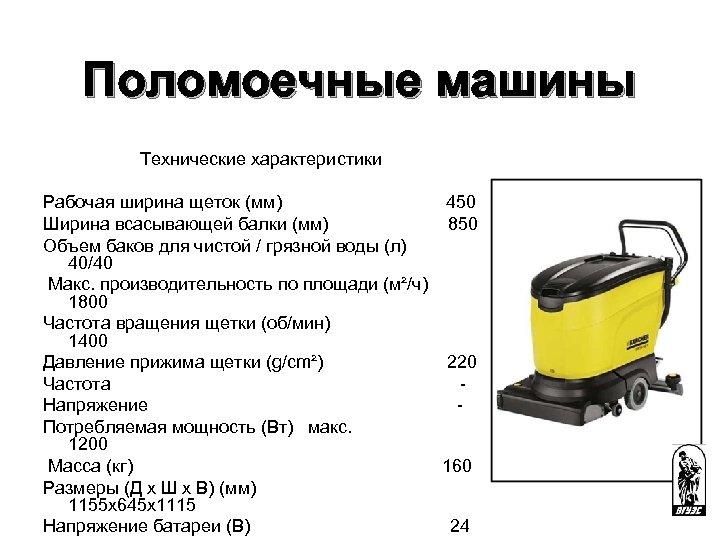 Поломоечные машины Технические характеристики Рабочая ширина щеток (мм) 450 Ширина всасывающей балки (мм) 850