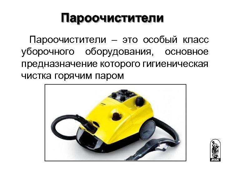 Пароочистители – это особый класс уборочного оборудования, основное предназначение которого гигиеническая чистка горячим паром