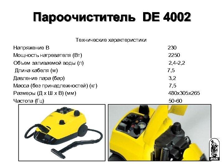 Пароочиститель DE 4002 Технические характеристики Напряжение В 230 Мощность нагревателя (Вт) 2250 Объем заливаемой