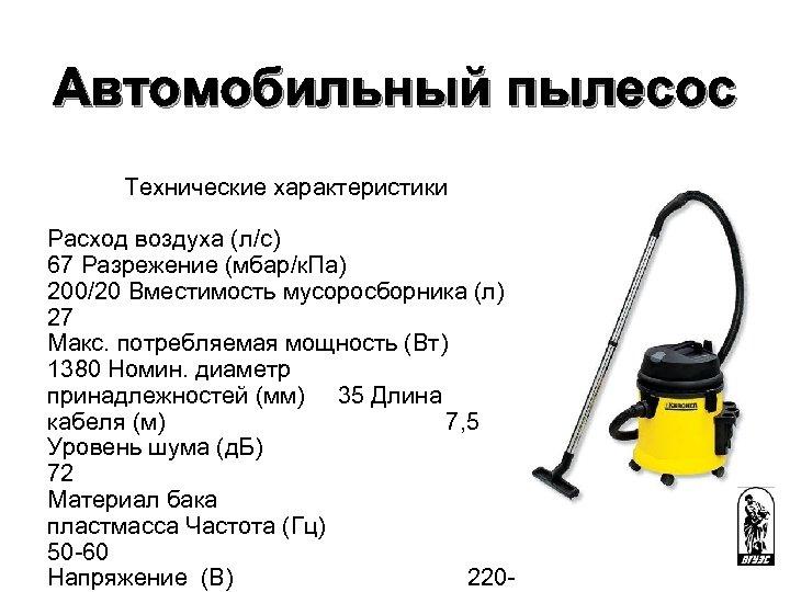 Автомобильный пылесос Технические характеристики Расход воздуха (л/с) 67 Разрежение (мбар/к. Па) 200/20 Вместимость мусоросборника