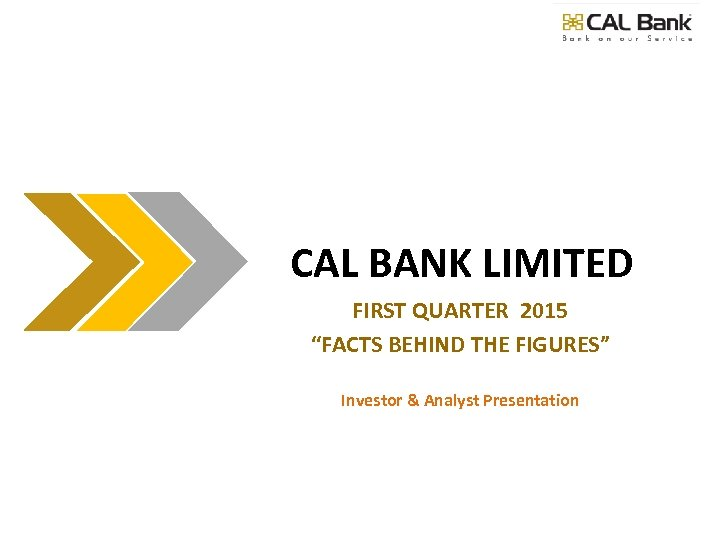 "CAL BANK LIMITED FIRST QUARTER 2015 ""FACTS BEHIND THE FIGURES"" Investor & Analyst Presentation"