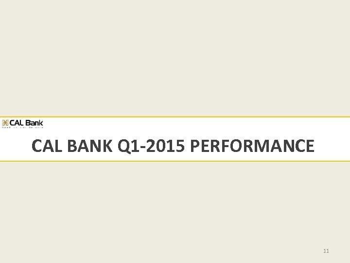 CAL BANK Q 1 -2015 PERFORMANCE 11