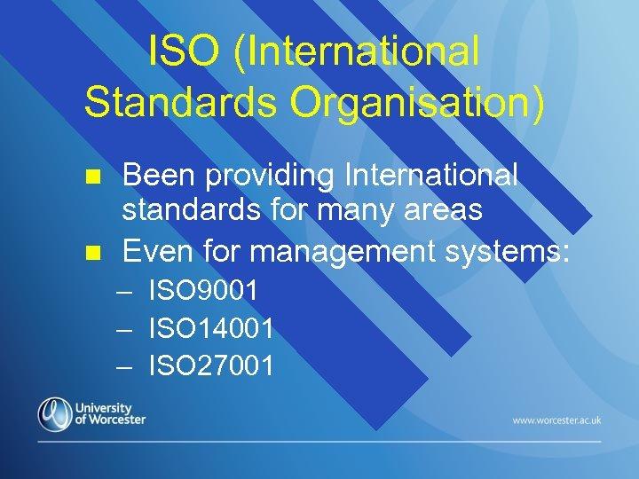 ISO (International Standards Organisation) n n Been providing International standards for many areas Even