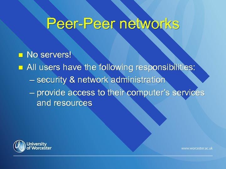Peer-Peer networks n n No servers! All users have the following responsibilities: – security
